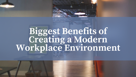 Biggest Benefits of Creating a Modern Workplace Environment